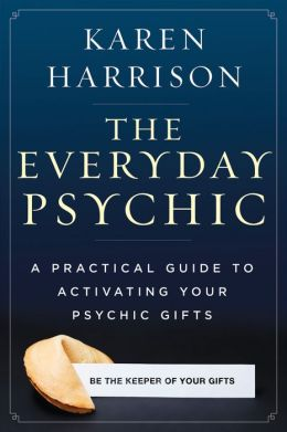The Everyday Psychic: A Practical Guide to Activating Your Psychic Gifts