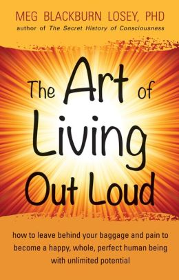 The Art of Living Out Loud: How to Leave Behind Your Baggage and Pain to Become a Happy, Whole, Perfec