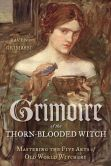 Book Cover Image. Title: Grimoire of the Thorn-Blooded Witch:  Mastering the Five Arts of Old World Witchery, Author: Raven Grimassi