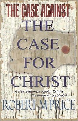 The Case Against the Case for Christ: A New Testament Scholar Refutes Lee Strobel