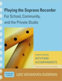Playing the Soprano Recorder: For School, Community, and the Private Studio; Complete Edition: with Piano Accompaniments