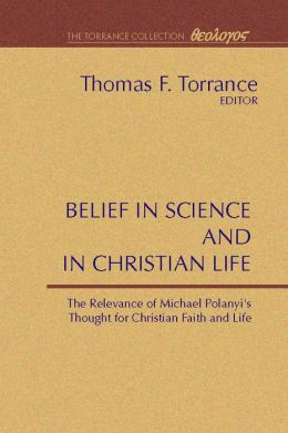 Belief in Science and in Christian Life: The Relevance of Michael Polanyi's Thought for Christian Faith and Life