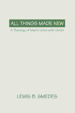 All Things Made New: A Theology of Man's Union with Christ