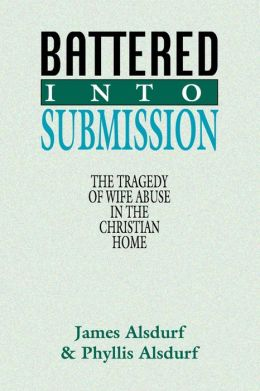 Battered into Submission: The Tragedy of Wife Abuse in the Christian Home