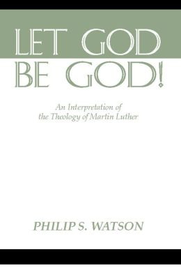 Let God Be God: An Interpretation of the Theology of Martin Luther