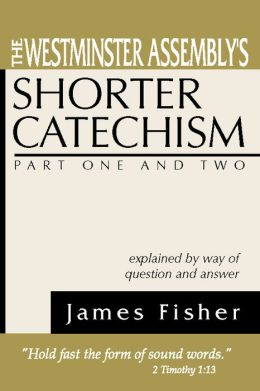 The Westminster Assembly's Shorter Catechism Explained by Way of Question and Answer, Part I and II