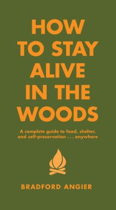 How to Stay Alive in the Woods: A Complete Guide to Food, Shelter and Self-Preservation Anywhere Bradford Angier