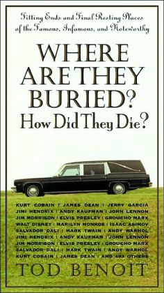 Where Are They Buried?: How Did They Die?: Fitting Ends and Final Resting Places of the Famous, Infamous, and Noteworthy