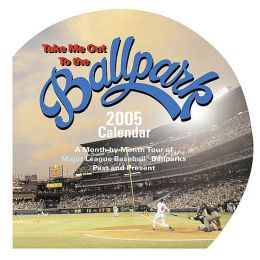2005 Take Me Out to the Ballpark Wall Calendar: A Month-by-Month Tour of Major League Baseball Ballparks Past and Present