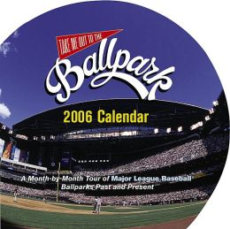 2006 Take Me Out To The Ballpark Wall Calendar: A Month-by-Month Tour of Major League Baseball Parks Past and Present