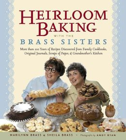 Heirloom Baking with the Brass Sisters: More than 100 Years of Recipes Discovered from Family Cookbooks, Original Journals, Scraps of Paper, and Grandmother's Kitchen