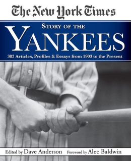 The New York Times Story of the Yankees: 382 Articles, Profiles and Essays from 1903 to Present
