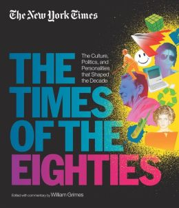 The New York Times: The Times of the Eighties: The Culture, Politics, and Personalities that Shaped the Decade