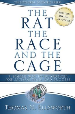 Rat, the Race, and the Cage: A Simple Way to Guarantee Job Satisfaction and Success: For Christians
