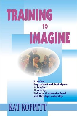 Training to Imagine: Practical Improvisational Theatre Techniques to Enhance Creativity, Teamwork, Leadership and Learning
