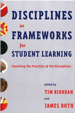 Disciplines as Frameworks for Student Learning: Teaching the Practice of the Disciplines