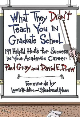 What They Didn't Teach You in Graduate School: 199 Helpful Hints for Success in Your Academic Career