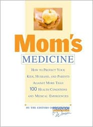 Mom's Medicine: How to Protect Your Kids, Husband, and Parents Against 100 Health Conditions and Medical Emergencies