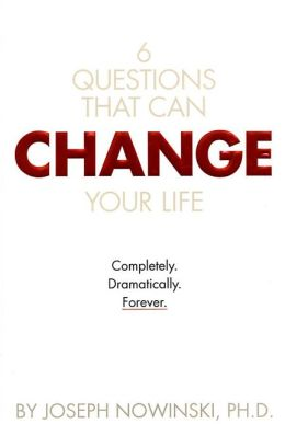 6 Questions That Can Change Your Life: Completely, Dramatically, Forever