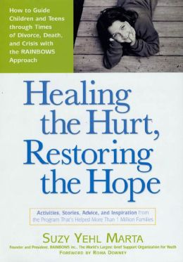 Healing the Hurt, Restoring the Hope: How to Guide Children and Teens Through Times of Divorce, Death and Crisis with the RAINBOWS Approach