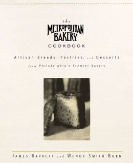 Metropolitan Bakery Cookbook: Artisan Breads, Pastries, and Desserts from Philadelphia's Premier Bakery