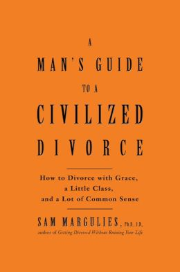 Man's Guide to a Civilized Divorce: How To Get Divorced With Grace, A Little Dignity, and A Lot of Common Sense
