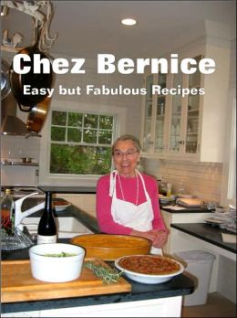 Chez Bernice: Easy but Fabulous Recipes