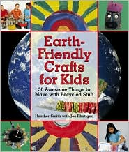 Earth-Friendly Crafts for Kids: 50 Awesome Things to Make with Recycled Stuff