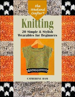 Knitting: 20 Simple & Stylish Wearables for Beginners (Weekend Crafter Series)