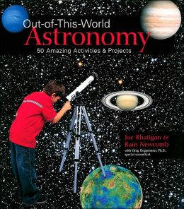 Out-of-This-World Astronomy: 50 Amazing Activities & Projects