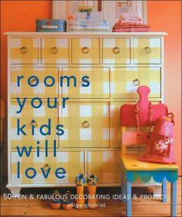 Rooms Your Kids Will Love: 50 Fun & Fabulous Decorating Ideas & Projects