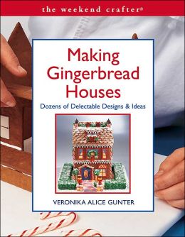 The Weekend Crafter: Making Gingerbread Houses: Dozens of Delectable Designs & Ideas