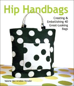 Hip Handbags: Creating & Embellishing 40 Great-Looking Bags