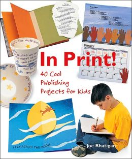 In Print!: 40 Cool Publishing Projects for Kids