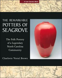 The Remarkable Potters of Seagrove: The Folk Pottery of a Legendary North Carolina Community