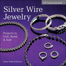 Silver Wire Jewelry: Projects to Coil, Braid & Knit