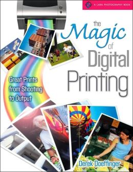 The Magic of Digital Printing: Great Prints from Shooting to Output