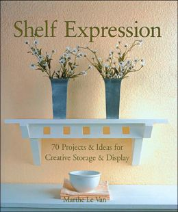 Shelf Expression: 70 Projects and Ideas for Creative Storage and Display