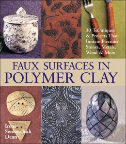 Faux Surfaces in Polymer Clay: 30 Techniques and Projects that Imitate Stones, Metals, Wood and More