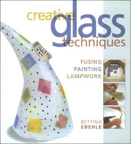 Creative Glass Techniques: Fusing, Painting, Lampwork