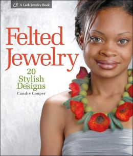 Felted Jewelry: 20 Stylish Designs by Candie Cooper