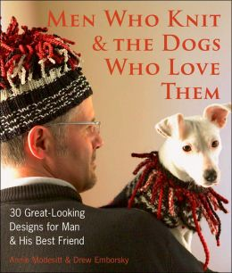 Men Who Knit & The Dogs Who Love Them: 30 Great-Looking Designs for Man & His Best Friend
