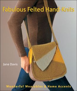 Fabulous Felted Hand-Knits: Wonderful Wearables and Home Accents