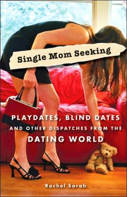 Single Mom Seeking: Playdates, Blind Dates, and Other Dispatches from the Dating World