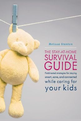 Stay-at-Home Survival Guide: Field-Tested Strategies for Staying Smart, Sane, and Connected While Caring for Your Kids