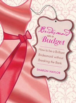Bridesmaid on a Budget: How to Be a Brilliant Bridesmaid without Breaking the Bank