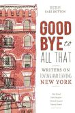 Book Cover Image. Title: Goodbye to All That:  Writers on Loving and Leaving New York, Author: Sari Botton