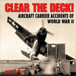 Clear the Deck!: Aircraft Carrier Accidents of World War II