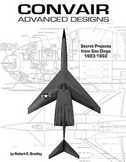 Convair Advanced Designs: Secret Projects from San Diego, 1923-1962
