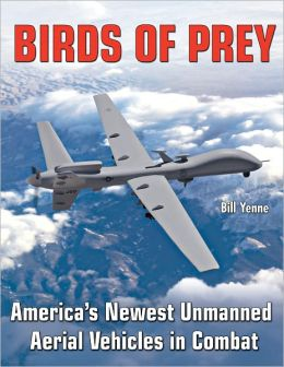 Birds of Prey: Predators, Reapers and America's Newest UAVs in Combat